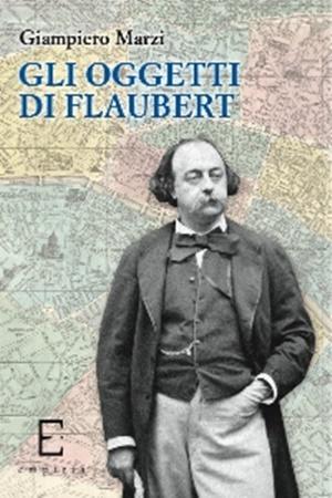 """""""Gli oggetti di Flaubert"""" di Giampiero Marzi (Edizioni Empirìa)"""