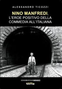 """Alessandro Ticozzi, """"Nino Manfredi, l'eroe positivo della commedia all'italiana"""" (Sensoinverso Edizioni, 2019)"""
