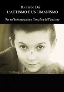 """Riccardo Dri, """"L'autismo è un umanismo"""" (Eden Editori, 2017)"""