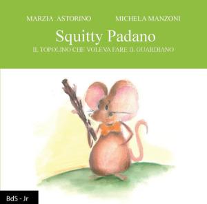 """Marzia Astorino, """"Squitty Padano. Il topolino che voleva fare il guardiano"""", Biblioteca delle Soluzioni Leucotea (2019)"""